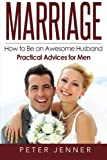 Marriage: How to Be an Awesome Husband ? Practical Advices for Men (Marriage Help, Marriage Romance, Marriage Advice, Love and Respect)
