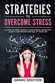 Strategies to Overcome Stress: 10 Ways to Free Yourself from Stress, Negativity, Anxiety and Regain Control of Your Life (Meditation Mastery Book 5)