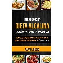 Libro de cocina: Dieta Alcalina: Libro de deliciosas recetas para un estilo de vida alcalino definitivo para la pérdida de peso (Una Simple Forma de Adelgazar) (Spanish Edition)