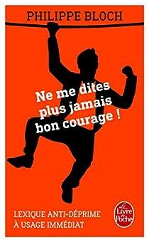 Ne me dites plus jamais bon courage ! par Bloch