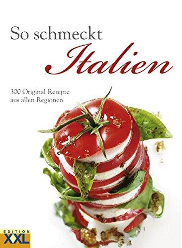 So schmeckt Italien: 300 Original-Rezepte aus alles Regionen