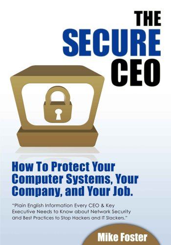 The secure CEO : How to Protect Your Computer Systems, Your Company, and Your Job.