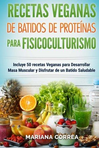 RECETAS VEGANAS De BATIDOS De PROTEINAS PARA FISICOCULTURISMO: Incluye 50 recetas Veganas para Desarrollar Masa Muscular y Disfrutar de un Batido Saludable (Spanish Edition)