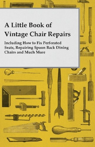 Including Spoon - A Little Book of Vintage Chair Repairs Including How to Fix Perforated Seats, Repairing Spoon Back Dining Chairs and Much More