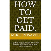 How to get PAID.: A guide to help you to collect from non-paying customers, no matter what business you're in.