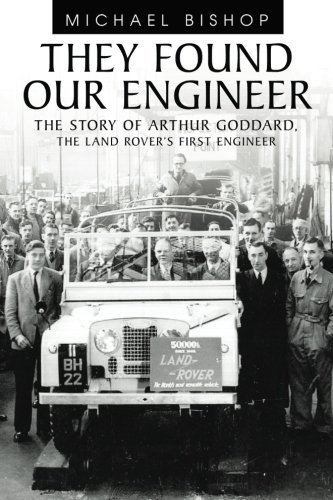 They Found Our Engineer: The Story of Arthur Goddard. the Land Rover's First Engineer by Michael Bishop (3-May-2011) Paperback pdf