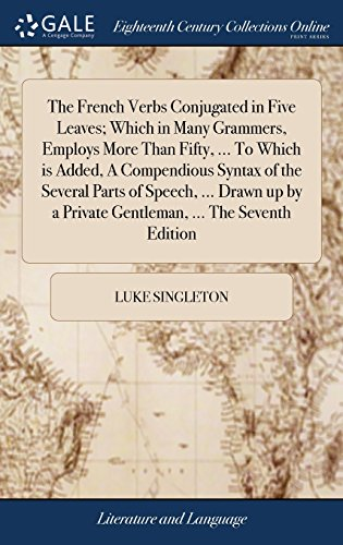 The French Verbs Conjugated in Five Leaves; Which in Many Grammers, Employs More Than Fifty, ... To Which is Added, A Compendious Syntax of the ... a Private Gentleman, ... The Seventh Edition