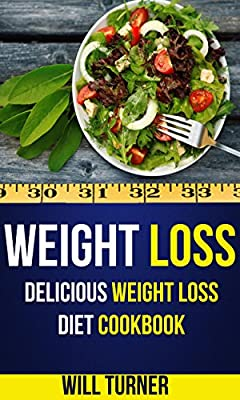 Weight Loss: Delicious Weight Loss Diet Cookbook