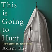 This Is Going to Hurt: Secret Diaries of a Junior Doctor Audiobook by Adam Kay Narrated by Adam Kay