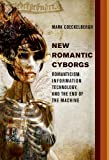 New Romantic Cyborgs: Romanticism, Information Technology, and the End of the Machine (The MIT Press)