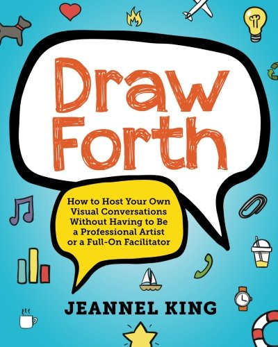 Draw Forth: How to Host Your Own Visual Conversations Without Having to Be a Professional Artist or a Full-On Facilitator by Papumiho Press