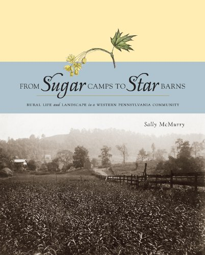 From Sugar Camps to Star Barns: Rural Life and Landscape in a Western Pennsylvania Community (Keystone Book) (Century Farmhouse 18th)