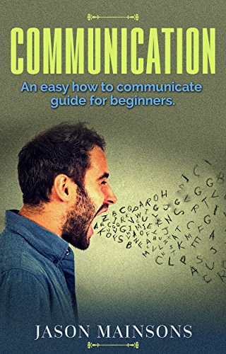 COMMUNICATION: An Easy How To Communicate Guide For Beginners (communication, relationships, speaking, body language, verbal, self help, workplace communication) (Strategies To Overcome Barriers To Effective Communication)