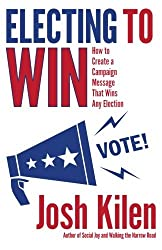 Electing to Win: How to Create a Campaign Message That Wins Any Election