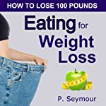 Eating for Weight Loss: How to Lose 100 Pounds | P. Seymour