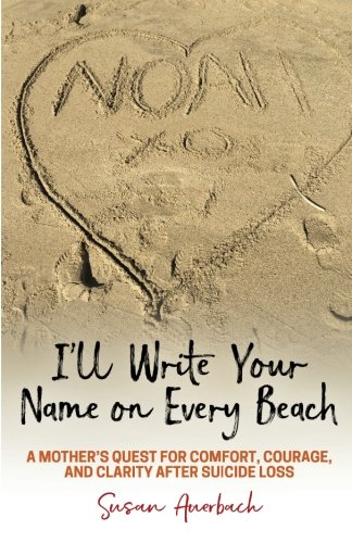 Ill Write Your Name on Every Beach: A Mothers Quest for  Comfort, Courage and Clarity  After Suicide Loss