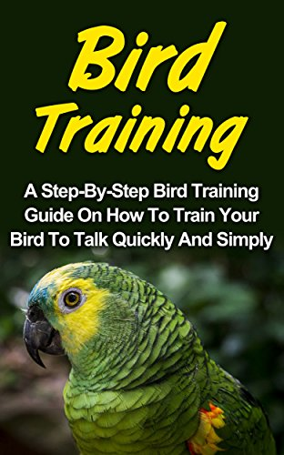 Bird Training: A Step-By-Step Bird Training Guide On How To Train Your Bird To Talk Quickly And Simply (Bird Training, How To Train Your Bird To Talk)