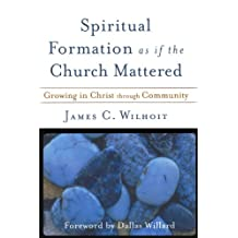 Spiritual Formation As If The Church Mattered: Growing in Christ through Community