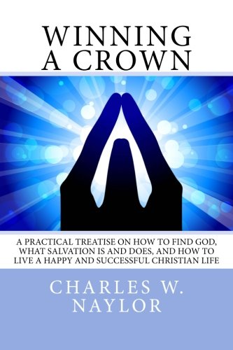 Winning A Crown: A practical treatise on how to find God, what salvation is and does, and how to live a happy and successful Christian life.