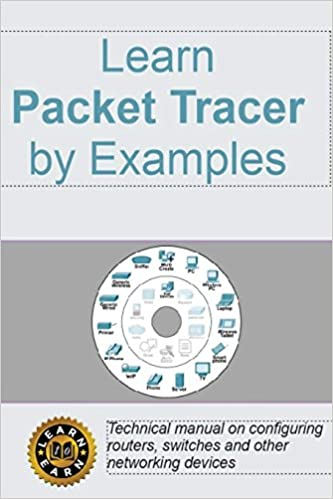 Learn Packet Tracer by Examples: Technical manual on configuring routers, switches and other networking devices