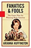 Fanatics & Fools: The Game Plan for Winning Back America by Arianna Huffington (2004-04-14)