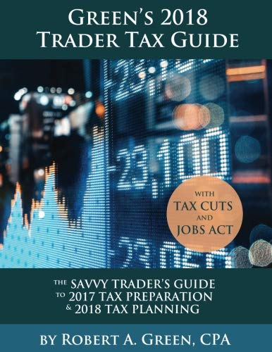 Green's 2018 Trader Tax Guide: The Savvy Trader's Guide To 2017 Tax Preparation & 2018 Tax Planning with Tax Cuts and Jobs Act ()