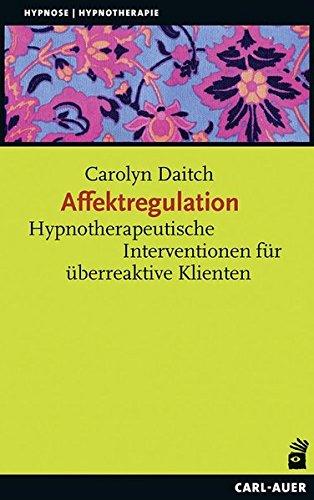 Affektregulation: Hypnotherapeutische Interventionen für überreaktive Klienten (Hypnose und Hypnotherapie)