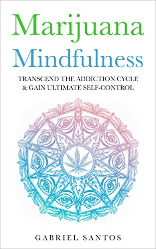 Marijuana Mindfulness: Transcend The Addiction Cycle & Gain Ultimate Self-Control (Marijuana Addiction, Substance Abuse, Dependency, Recovery, Cannabis, Weed, Pot, Healing, Cure, Solution, Drugs)