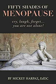 Fifty Shades of Menopause: Cry, Laugh, Forget…You are not alone! by [Harpaz EdDC, Mickey]