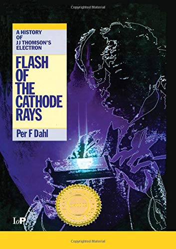 Flash of the Cathode Rays: A History of J J Thomson's Electron ()