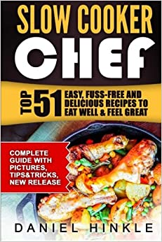 Slow Cooker Chef: Top 51 Easy, Fuss-free and Delicious Recipes to Eat Well & Feel Great: Volume 15 (DH Kitchen)