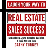 Laugh Your Way to Real Estate Sales Success: For Real Estate Agents, WannaBes, UsedToBes, Those Who Love Them!