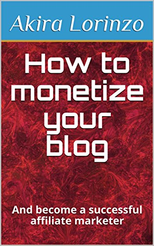 How to monetize your blog : And become a successful affiliate marketer (make money online)