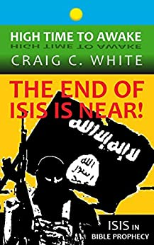 The End of ISIS is near!: ISIS in bible prophecy (High Time to Awake