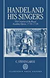 Handel and His Singers: The Creation of the Royal Academy Operas, 1720-1728: The Creation of the Royal Academy Operas, 1720-28 (Oxford Monographs on Music)