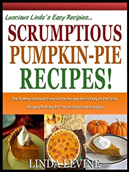 SCRUMPTIOUS PUMPKIN PIE RECIPES!: The 10 most Delicious Pumpkin Pie Recipes And 5 Easy-As-Pie Crust Recipes To Enjoy For the Holidays And Everyday! (Lucious Linda's Recipes Series) by [Levine, Linda]