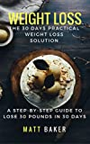 Weight Loss: The 30 Days Practical Weight Loss Solution: A Step-by-Step Guide to Lose 30 Pounds in 30 Days