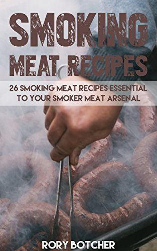 Smoking Meat Recipes: 26 Smoking Meat Recipes Essential To Your Smoker Meat Arsenal (Rory's Meat Kitchen) by [Botcher, Rory]