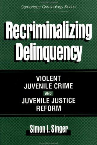 Recriminalizing Deliquency: Violent Juvenile Crime and Juvenile Justice Reform (Cambridge Studies in Criminology)