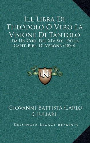 Download Ill Libra Di Theodolo O Vero La Visione Di Tantolo: Da Un Cod. Del XIV Sec. Della Capit. Bibl. Di Verona (1870) (Italian Edition) ebook