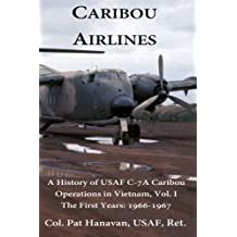 Caribou Airlines: A History of USAF C-7A Caribou Operations in Vietnam Volume 1 - The First Years: 1966-1967 by Col Pat Hanavan USAF (2012-08-17)