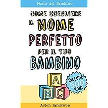 Nomi del Bambino: Come Scegliere il Nome Perfetto per il Tuo Bambino (Con una lista di 500 nomi per bambini) (Italian Edition)