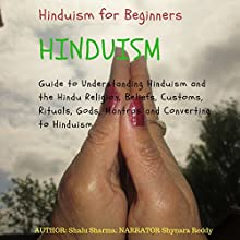 Hinduism for Beginners: Guide to Understanding Hinduism and the Hindu Religion, Beliefs, Customs, Rituals, Gods, Mantras and Converting to Hinduism Audiobook by Shalu Sharma Narrated by Shynara Reddy