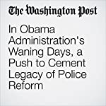 In Obama Administration's Waning Days, a Push to Cement Legacy of Police Reform | Matt Zapotosky,Wesley Lowery,Mark Berman