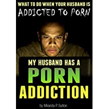 My Husband Has a Porn Addiction: What to Do When Your Husband is Addicted to Porn (Pornography Addiction | Porn Abuse | Porn Addict)
