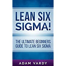 Lean Six Sigma!: The Ultimate Beginners Guide To Lean Six Sigma (Lean, Six Sigma, Quality Control, ITIL, Agile, Scrum)