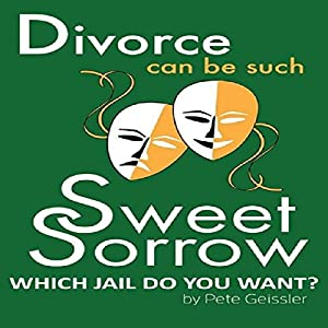 Divorce Can Be Such Sweet Sorrow: Divorce: Which Jail Do You Want? Audiobook