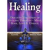 Healing: Discover The Spirit of Healing Through - Mind, Body, Love & Energy. (Spirit healing, Self Healing, Mental healing, Emotional healing, Auras, Psychic healing, Chakra healing)