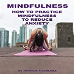 Mindfulness: How to Practice Mindfulness to Reduce Anxiety | Patricia A. Carlisle