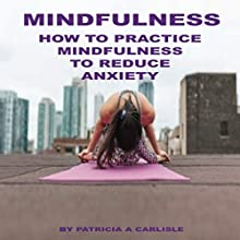 Mindfulness: How to Practice Mindfulness to Reduce Anxiety Audiobook by Patricia A. Carlisle Narrated by Cathy Beard